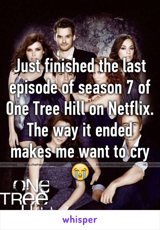 Just finished the last episode of season 7 of One Tree Hill on Netflix. The way it ended makes me want to cry 😭