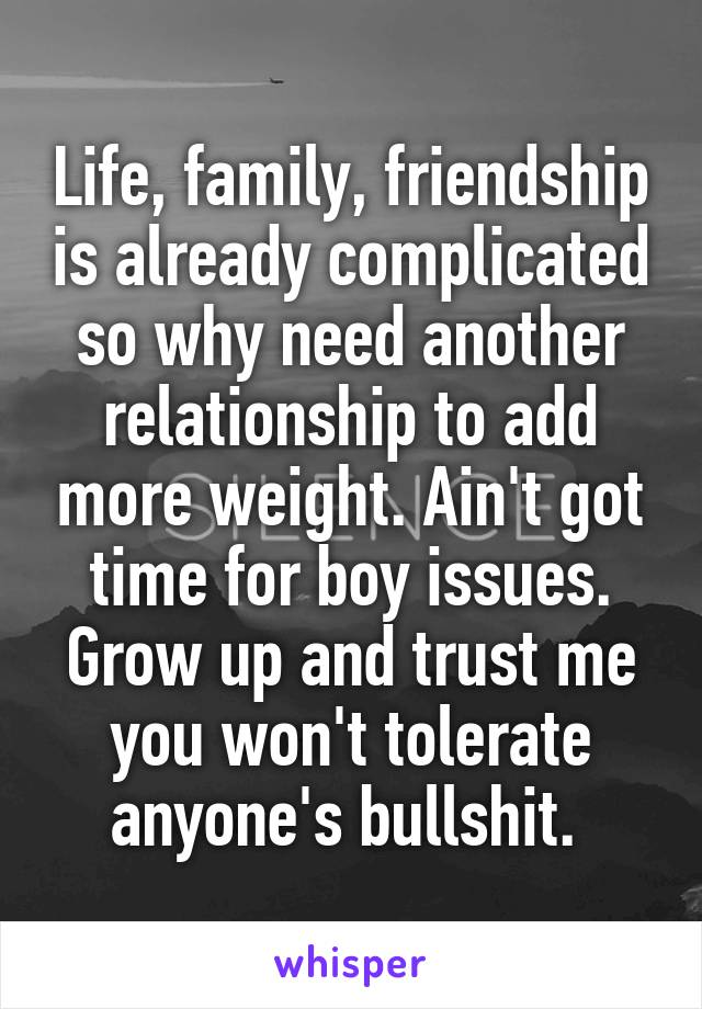 Life, family, friendship is already complicated so why need another relationship to add more weight. Ain't got time for boy issues. Grow up and trust me you won't tolerate anyone's bullshit.