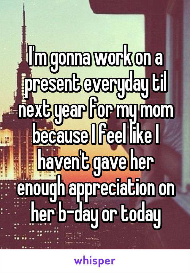 I'm gonna work on a present everyday til next year for my mom because I feel like I haven't gave her enough appreciation on her b-day or today