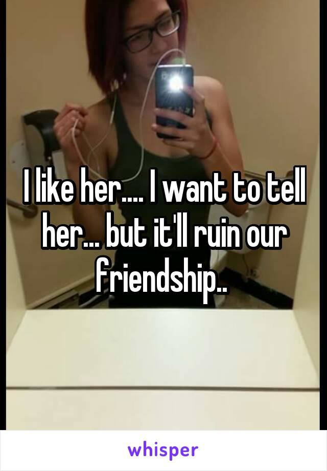 I like her.... I want to tell her... but it'll ruin our friendship..