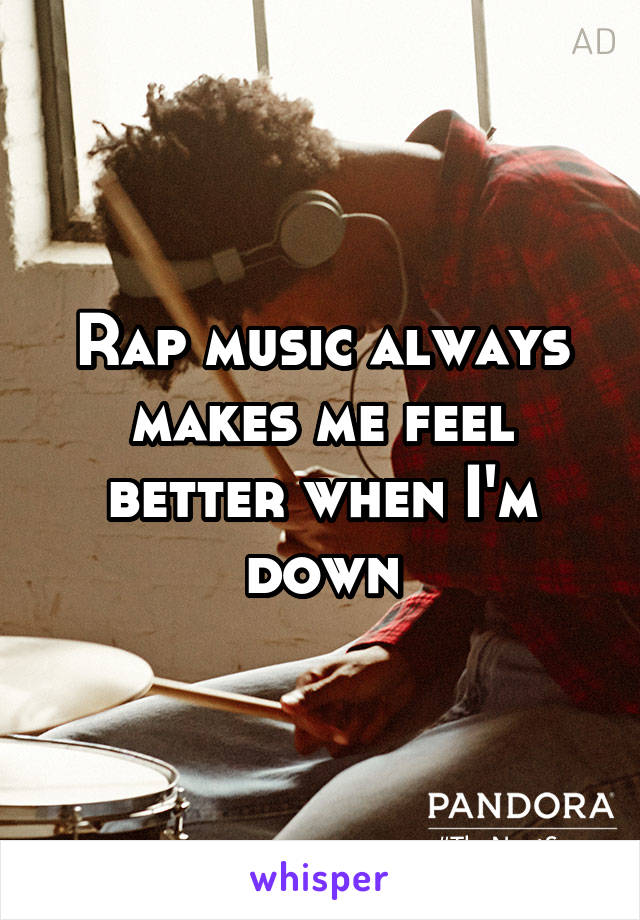Rap music always makes me feel better when I'm down