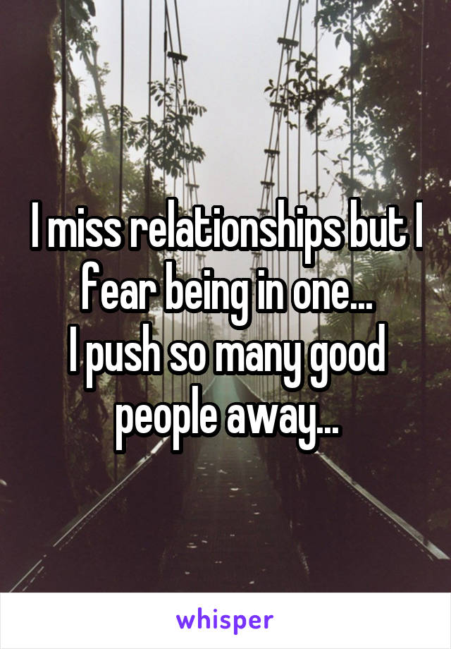 I miss relationships but I fear being in one... I push so many good people away...