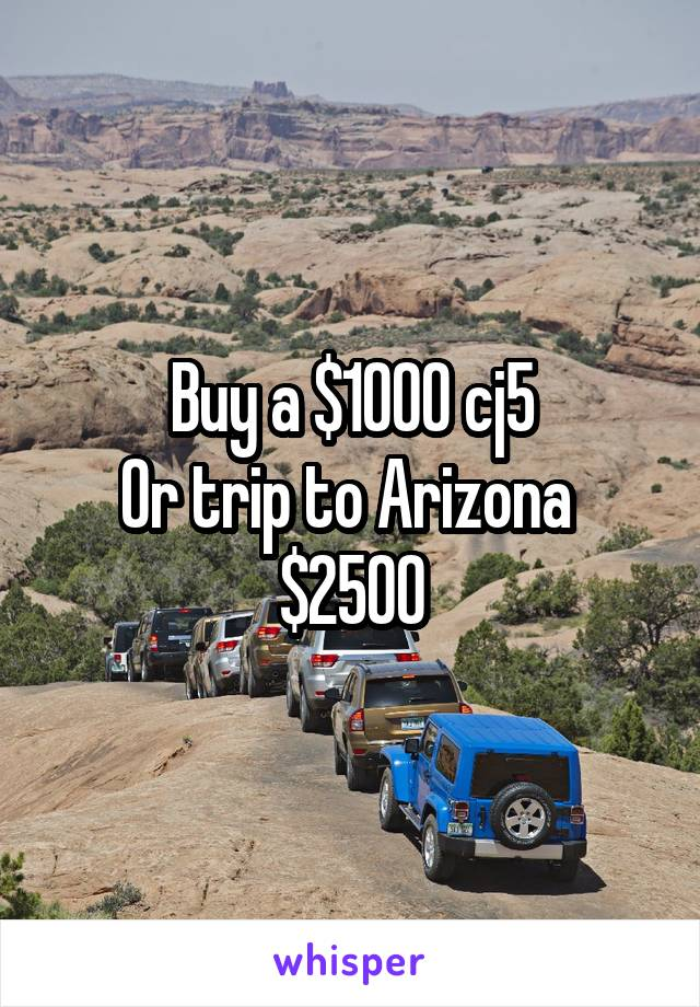 Buy a $1000 cj5 Or trip to Arizona  $2500