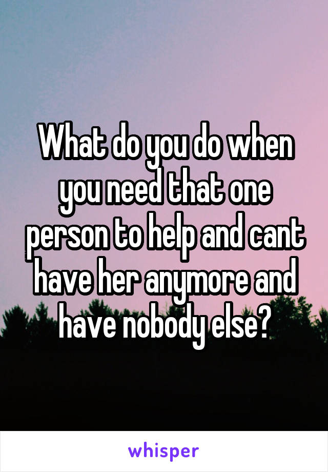 What do you do when you need that one person to help and cant have her anymore and have nobody else?