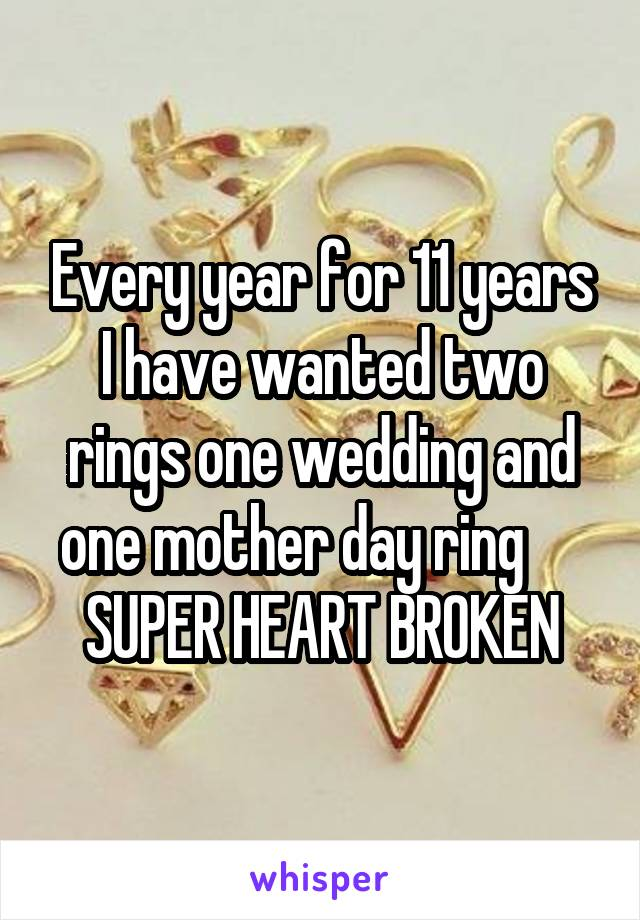 Every year for 11 years I have wanted two rings one wedding and one mother day ring      SUPER HEART BROKEN