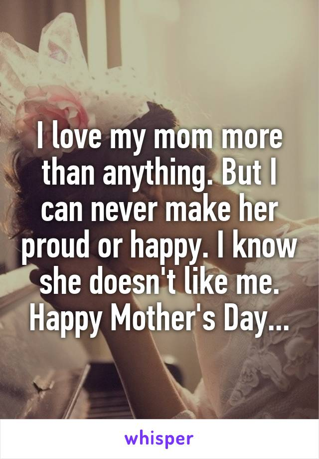 I love my mom more than anything  But I can never make her proud or