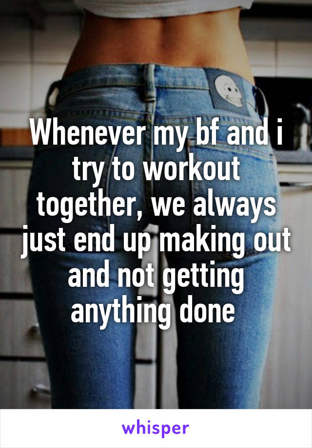Whenever my bf and i try to workout together, we always just end up making out and not getting anything done