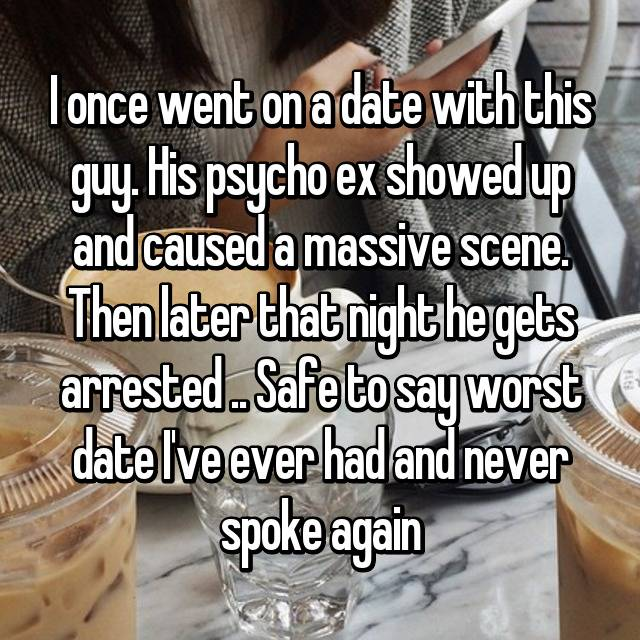 I once went on a date with this guy. His psycho ex showed up and caused a massive scene. Then later that night he gets arrested .. Safe to say worst date I've ever had and never spoke again😂