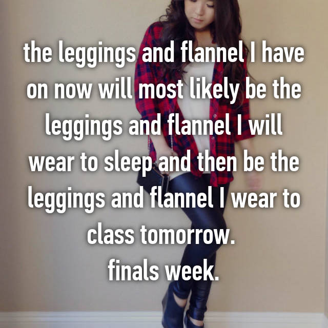 the leggings and flannel I have on now will most likely be the leggings and flannel I will wear to sleep and then be the leggings and flannel I wear to class tomorrow.  finals week.