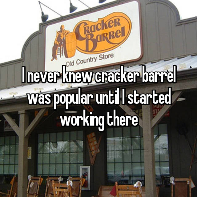 I never knew cracker barrel was popular until I started working there