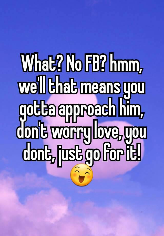 What? No FB? hmm, we'll that means you gotta approach him