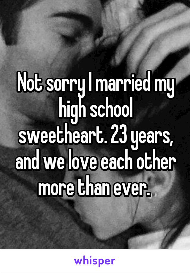 Not sorry I married my high school sweetheart. 23 years, and we love each other more than ever.