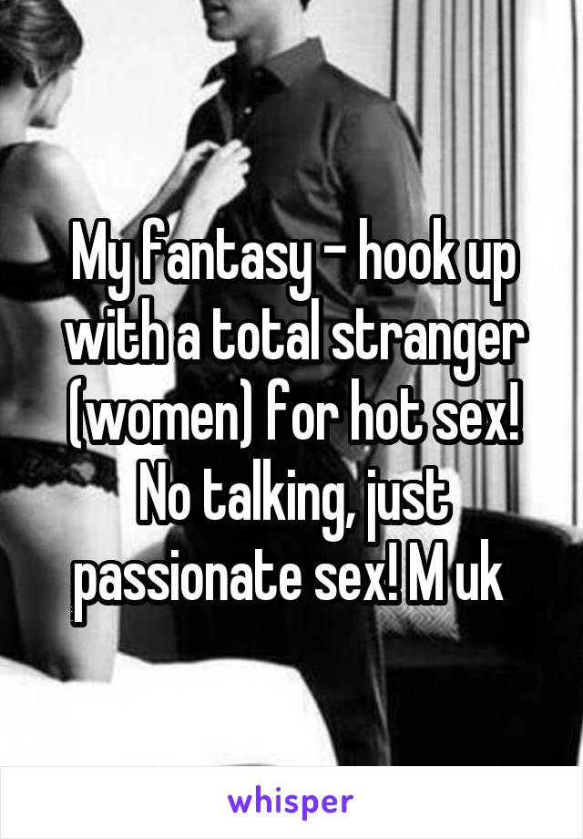My Fantasy Hook Up With A Total Stranger Women For Hot Sex No Talking Just Passionate