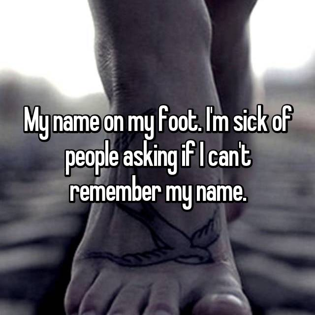 My name on my foot. I'm sick of people asking if I can't remember my name.