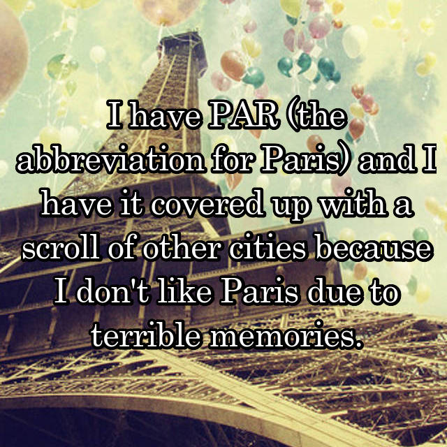 I have PAR (the abbreviation for Paris) and I have it covered up with a scroll of other cities because I don't like Paris due to terrible memories.