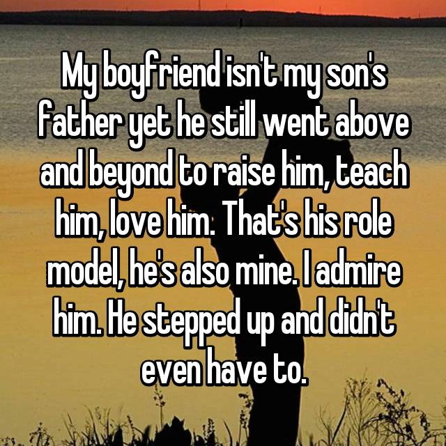 My boyfriend isn't my son's father yet he still went above and beyond to raise him, teach him, love him. That's his role model, he's also mine. I admire him. He stepped up and didn't even have to.