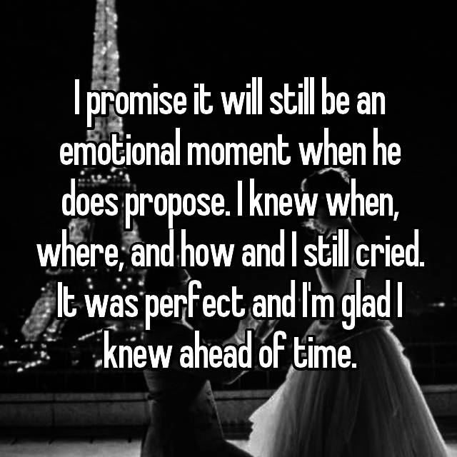I promise it will still be an emotional moment when he does propose. I knew when, where, and how and I still cried. It was perfect and I'm glad I knew ahead of time.