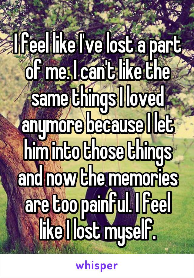 I feel like I've lost a part of me. I can't like the same things I loved anymore because I let him into those things and now the memories are too painful. I feel like I lost myself.