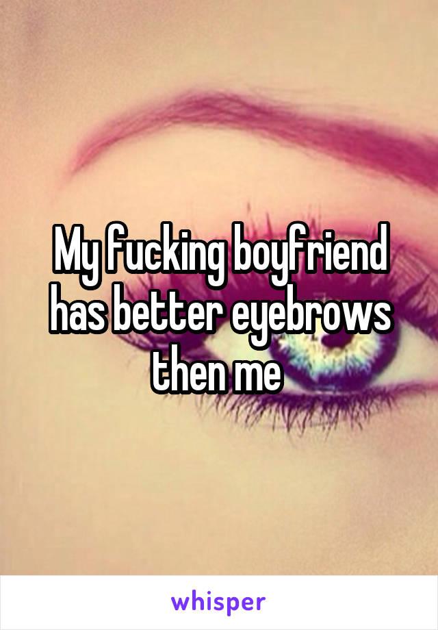 My fucking boyfriend has better eyebrows then me