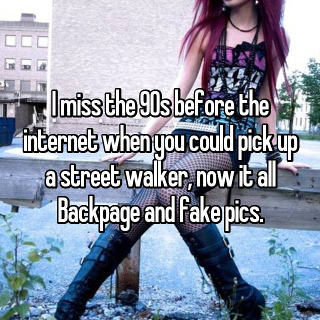 I miss the 90s before the internet when you could pick up a street walker, now it all Backpage and fake pics.