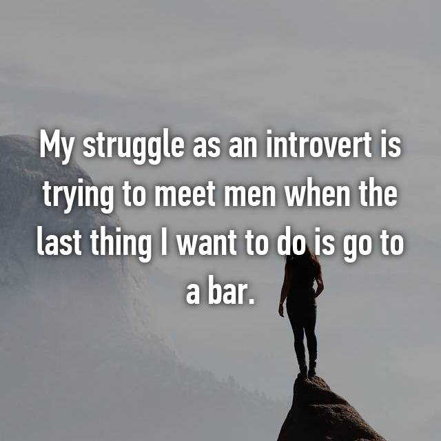 My struggle as an introvert is trying to meet men when the last thing I want to do is go to a bar.