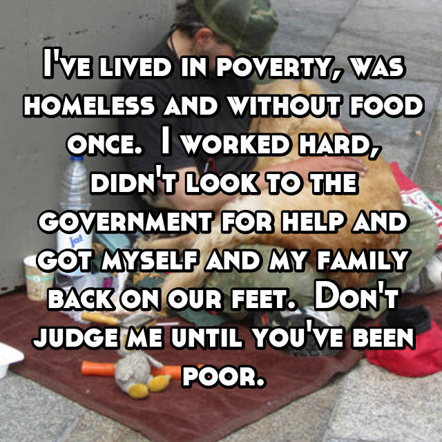 I've lived in poverty, was homeless and without food once.  I worked hard, didn't look to the government for help and got myself and my family back on our feet.  Don't judge me until you've been poor.