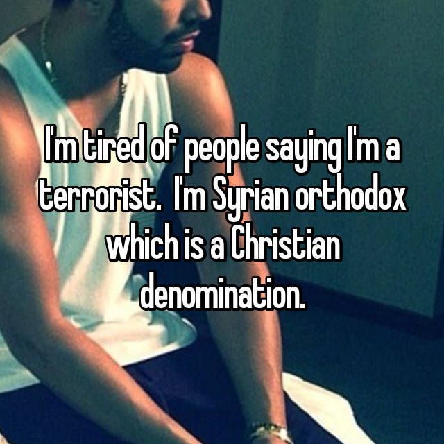 I'm tired of people saying I'm a terrorist. 😤 I'm Syrian orthodox which is a Christian denomination.