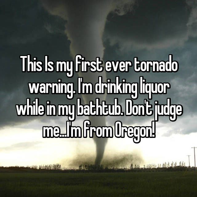 This Is my first ever tornado warning. I'm drinking liquor while in my bathtub. Don't judge me...I'm from Oregon!