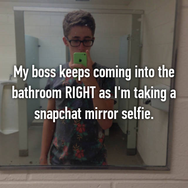 My boss keeps coming into the bathroom RIGHT as I'm taking a snapchat mirror selfie.