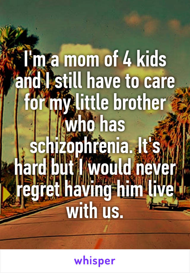 I'm a mom of 4 kids and I still have to care for my little brother who has schizophrenia. It's hard but I would never regret having him live with us.
