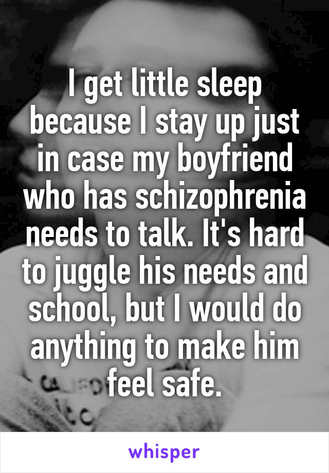 I get little sleep because I stay up just in case my boyfriend who has schizophrenia needs to talk. It's hard to juggle his needs and school, but I would do anything to make him feel safe.