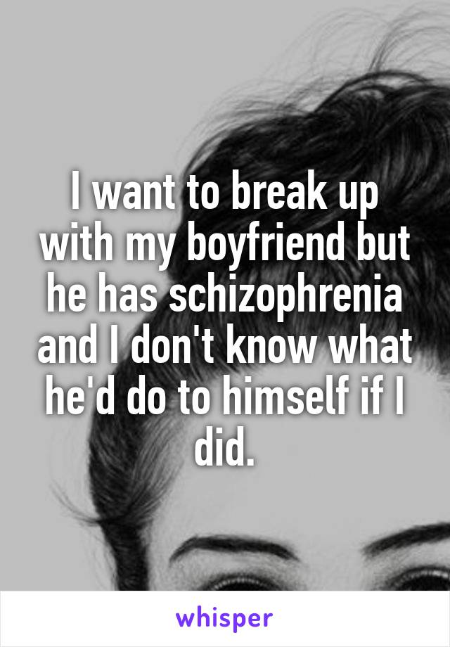 I want to break up with my boyfriend but he has schizophrenia and I don't know what he'd do to himself if I did.