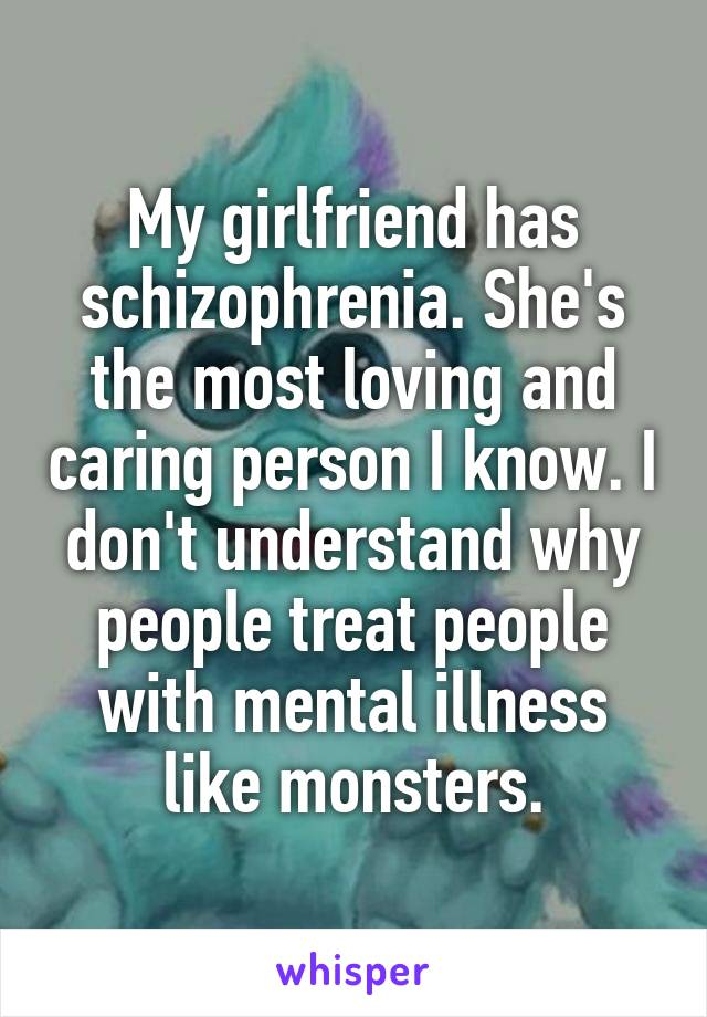 My girlfriend has schizophrenia. She's the most loving and caring person I know. I don't understand why people treat people with mental illness like monsters.