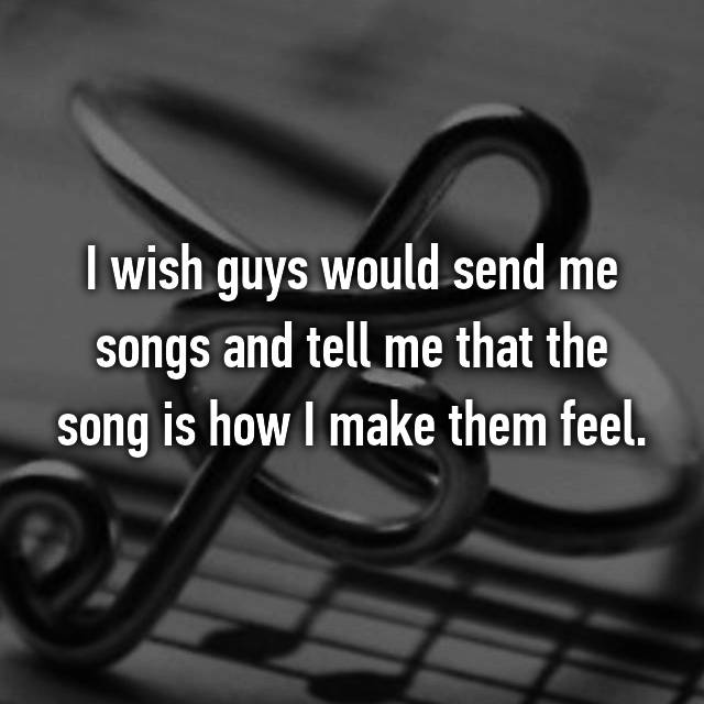 I wish guys would send me songs and tell me that the song is how I make them feel.