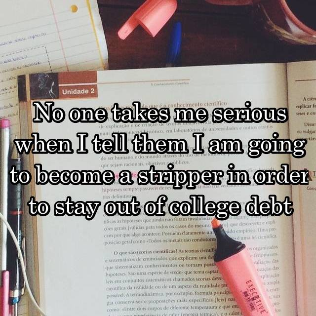 No one takes me serious when I tell them I am going to become a stripper in order to stay out of college debt
