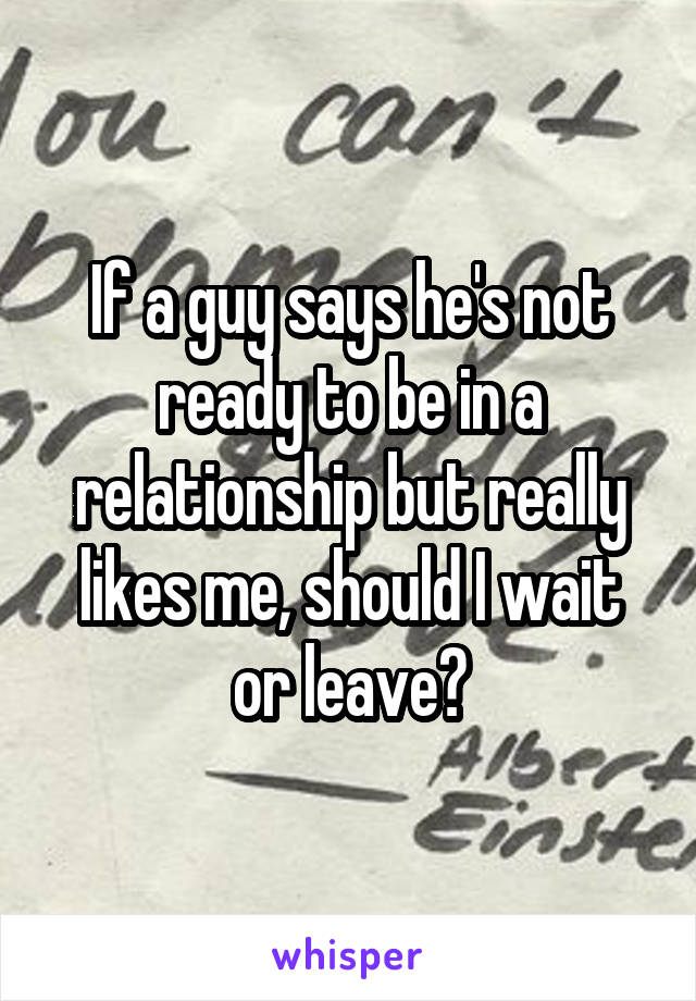 He likes me but not ready for relationship