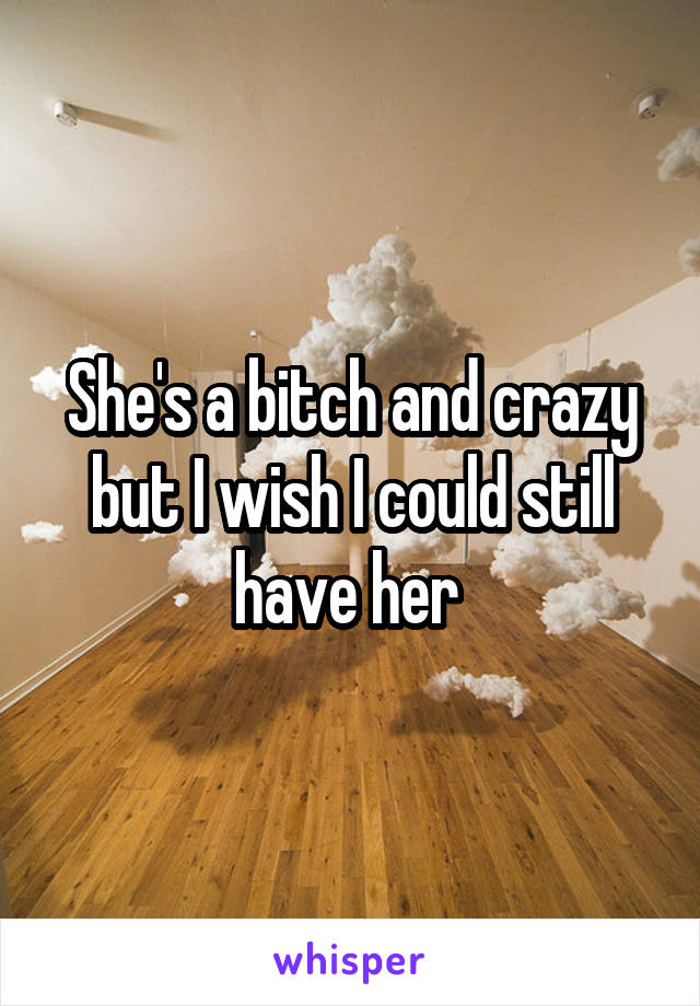 She's a bitch and crazy but I wish I could still have her