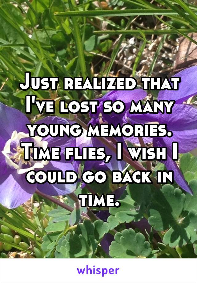 Just realized that I've lost so many young memories. Time flies, I wish I could go back in time.