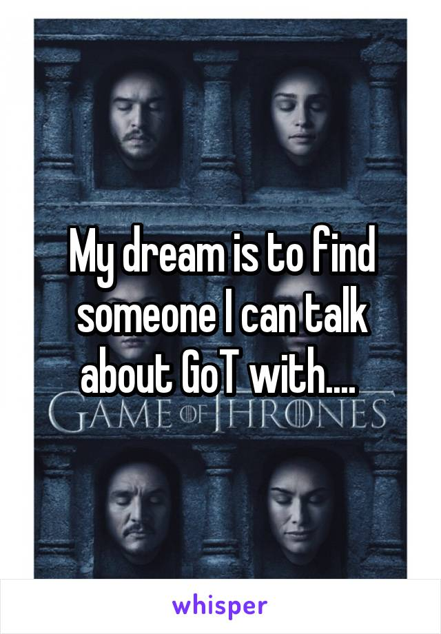 My dream is to find someone I can talk about GoT with....