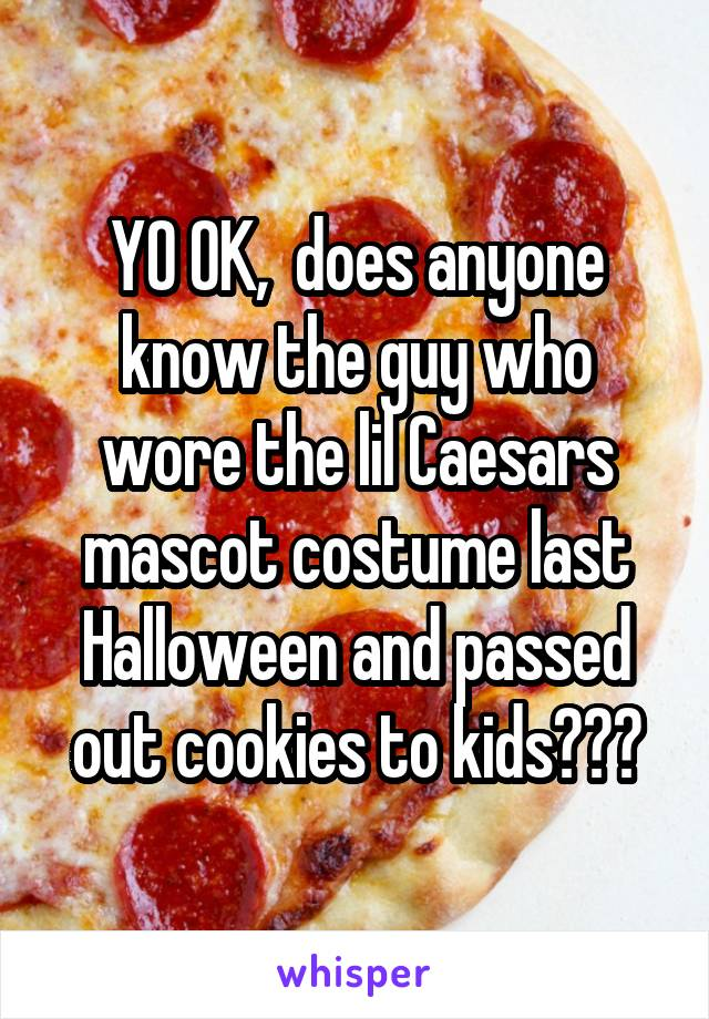 YO OK,  does anyone know the guy who wore the lil Caesars mascot costume last Halloween and passed out cookies to kids???