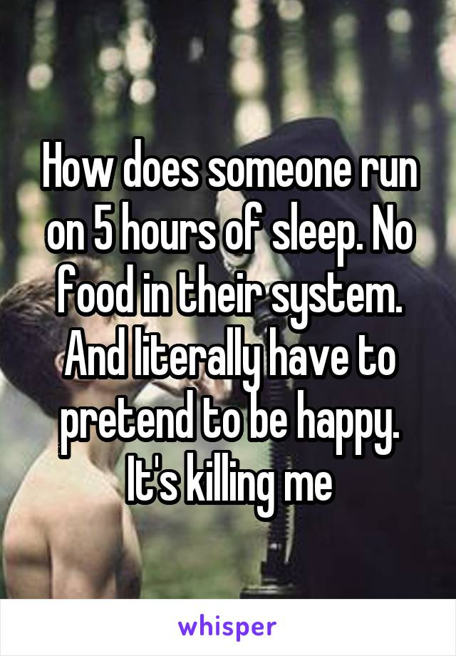 How does someone run on 5 hours of sleep. No food in their system. And literally have to pretend to be happy. It's killing me
