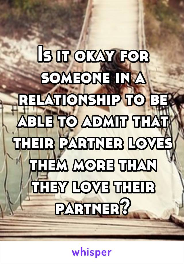 Is it okay for someone in a relationship to be able to admit that their partner loves them more than they love their partner?