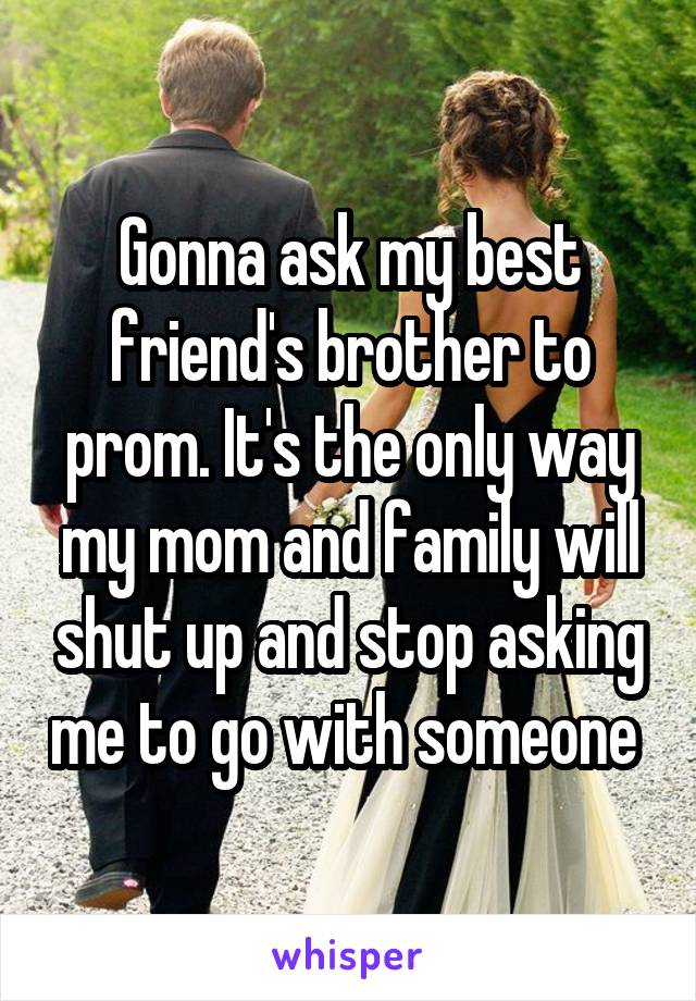 Gonna ask my best friend's brother to prom. It's the only way my mom and family will shut up and stop asking me to go with someone