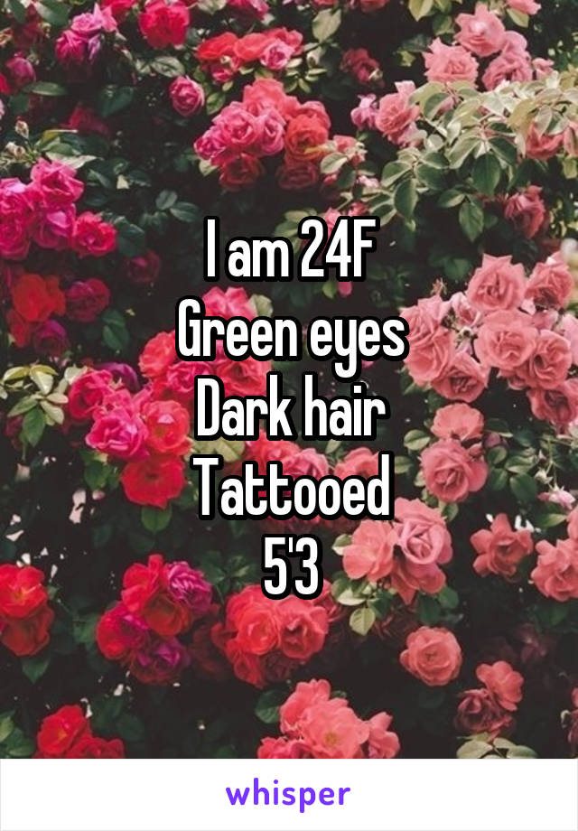 I am 24F Green eyes Dark hair Tattooed 5'3