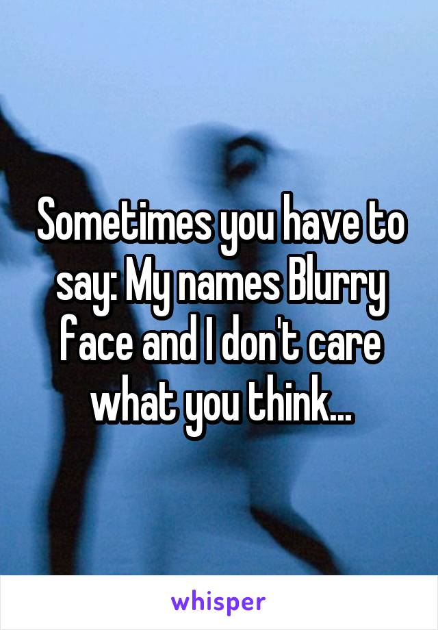 Sometimes you have to say: My names Blurry face and I don't care what you think...