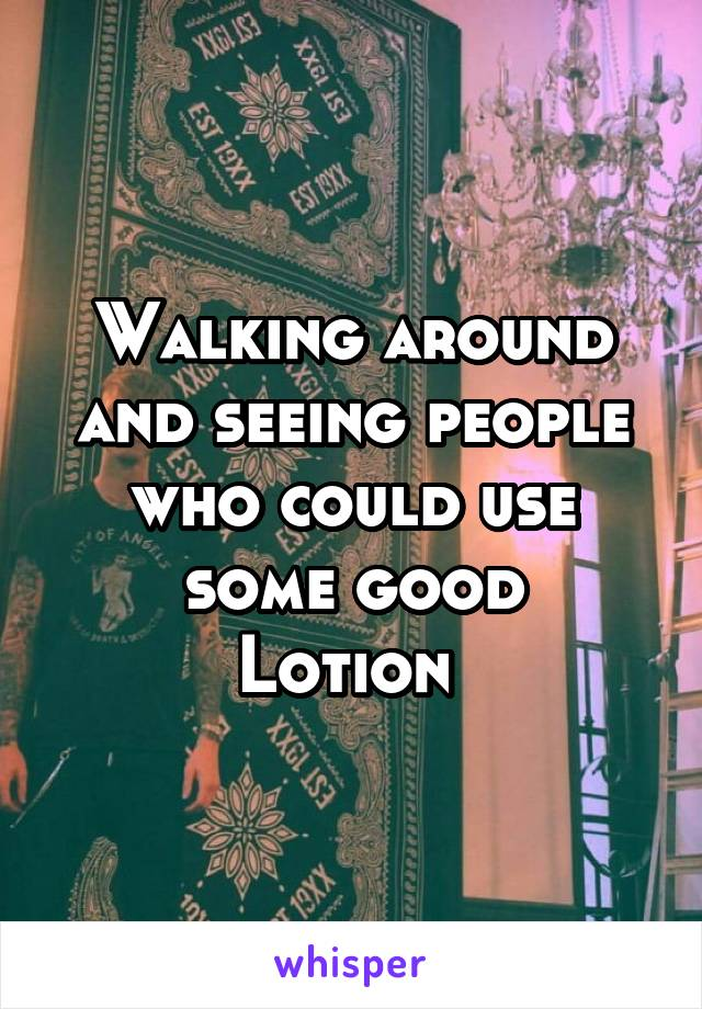 Walking around and seeing people who could use some good Lotion