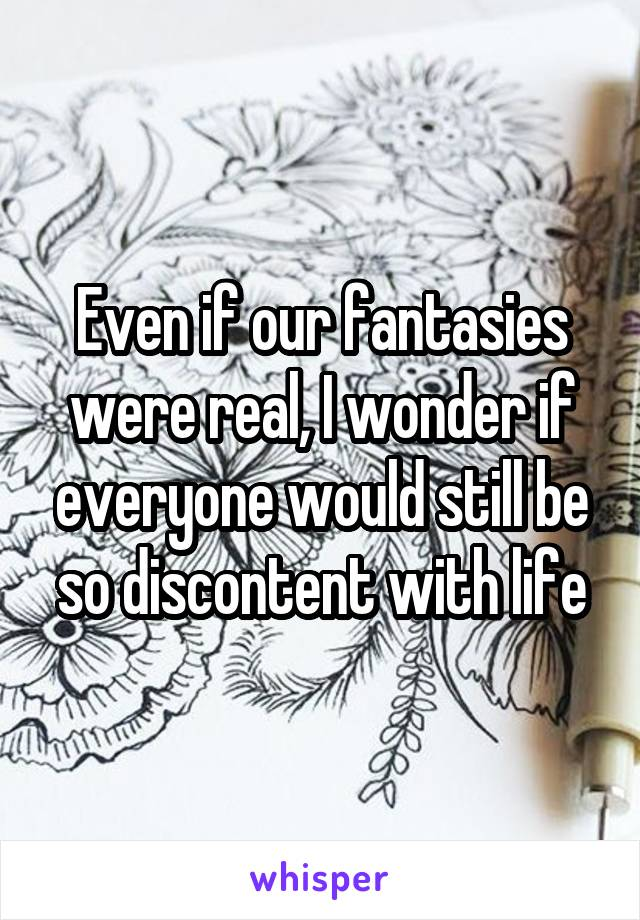 Even if our fantasies were real, I wonder if everyone would still be so discontent with life