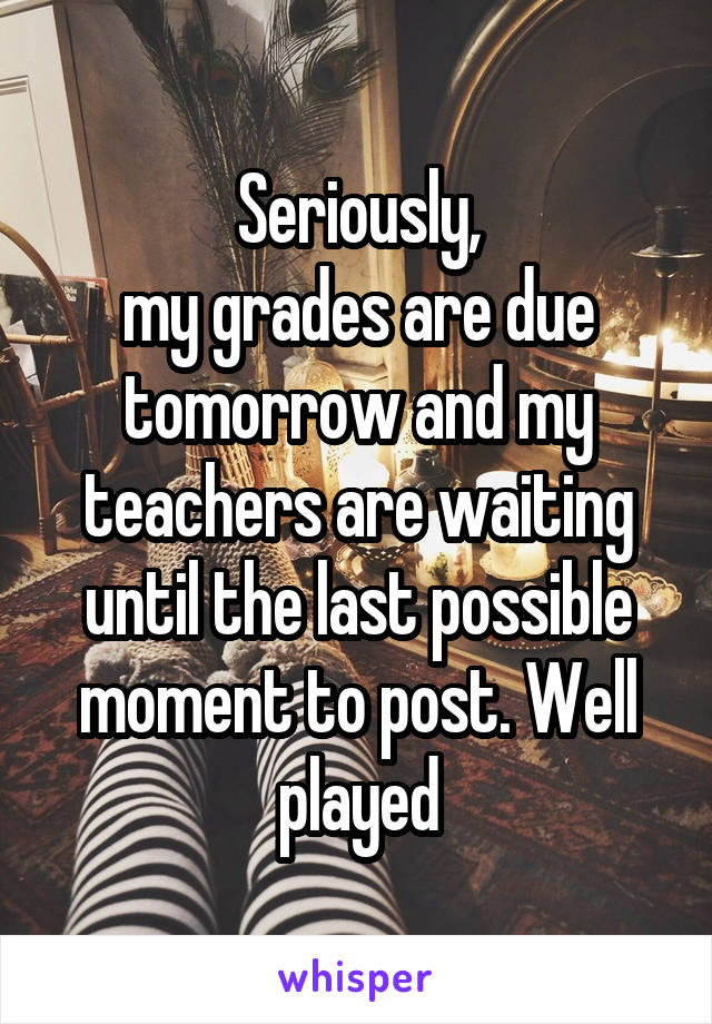 Seriously, my grades are due tomorrow and my teachers are waiting until the last possible moment to post. Well played