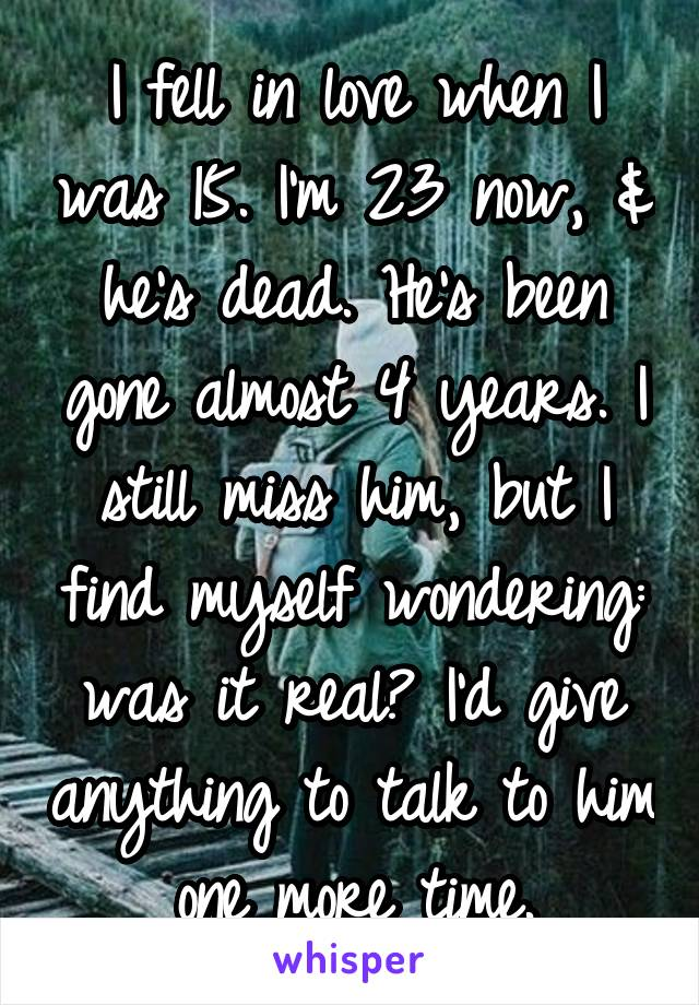 I fell in love when I was 15. I'm 23 now, & he's dead. He's been gone almost 4 years. I still miss him, but I find myself wondering: was it real? I'd give anything to talk to him one more time.