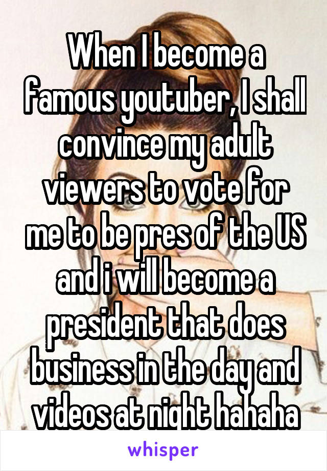 When I become a famous youtuber, I shall convince my adult viewers to vote for me to be pres of the US and i will become a president that does business in the day and videos at night hahaha